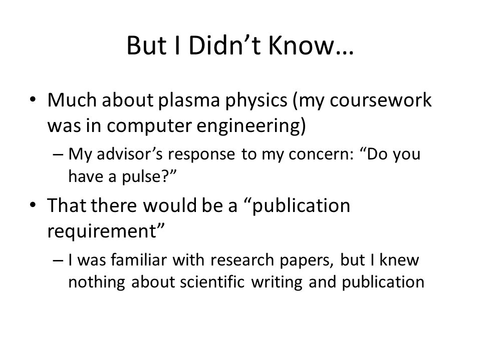 But I Didn't Know… Much about plasma physics (my coursework was in computer engineering) – My advisor's response to my concern: Do you have a pulse? That there would be a publication requirement – I was familiar with research papers, but I knew nothing about scientific writing and publication