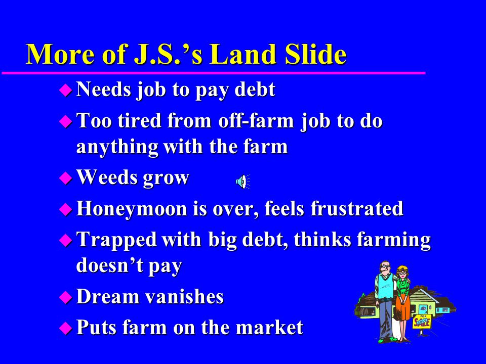 J.S.'s Land Slide u Man is financially successful u He saves his money u Dreams of being gentleman farmer u Begins looking at real estate ads u Looks at some land u Makes sizeable down-payment u Sells house, puts equity in farm, and borrows the rest