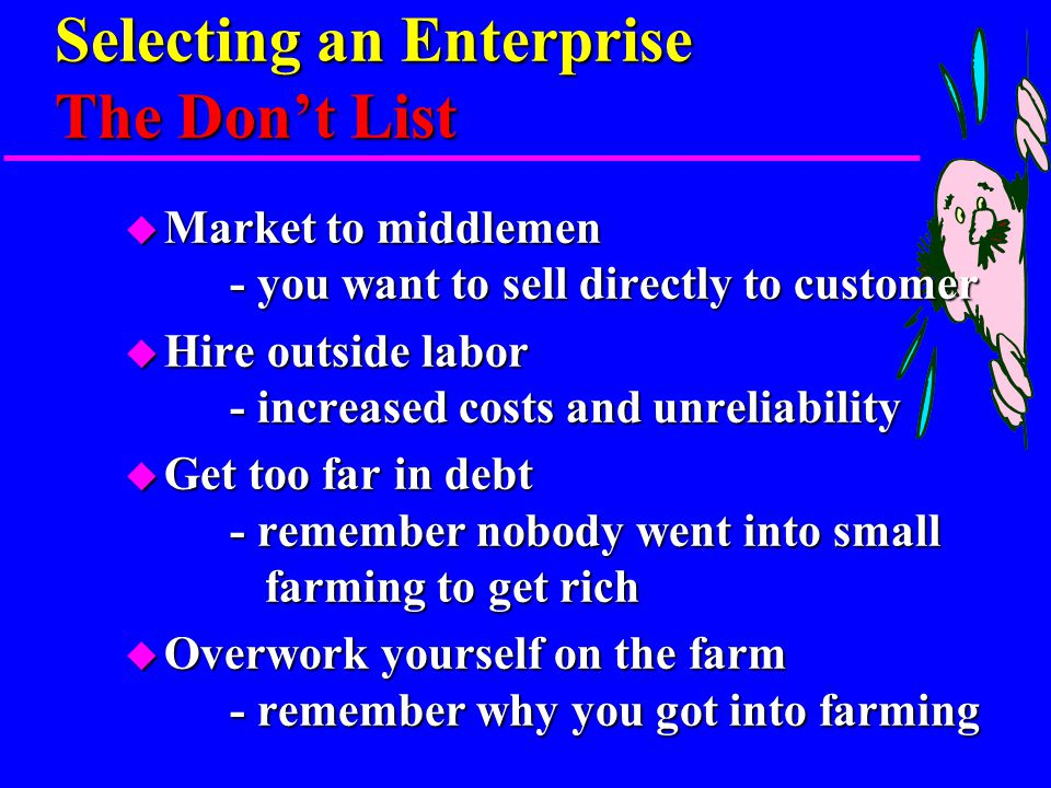 Selecting an Enterprise The Do List u Be original, select enterprises that are not being done by the larger farms - the easy stuff is already being done u Diversify - spreads out your risk u Experiment - that is how you learn u Locate, develop new market niches - the early bird gets the worm