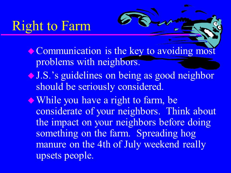 Right to Farm u You have a Right to Farm u The State of Maryland allows counties to adopt Right to Farm ordinances u Frederick,Carroll, and Howard counties have adopted ordinances.