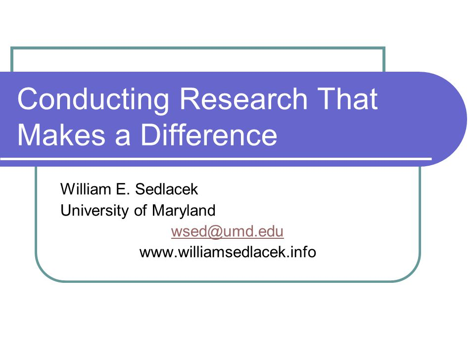 Conducting Research That Makes a Difference William E. Sedlacek University of Maryland wsed@umd.edu www.williamsedlacek.info