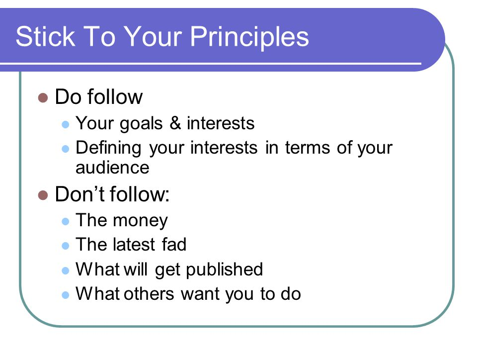Stick To Your Principles Do follow Your goals & interests Defining your interests in terms of your audience Don't follow: The money The latest fad What will get published What others want you to do