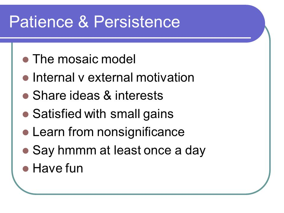 Patience & Persistence The mosaic model Internal v external motivation Share ideas & interests Satisfied with small gains Learn from nonsignificance S