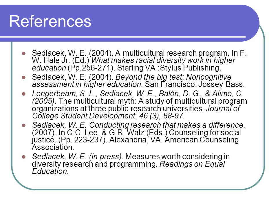 References Sedlacek, W. E. (2004). A multicultural research program. In F. W. Hale Jr. (Ed.) What makes racial diversity work in higher education (Pp.