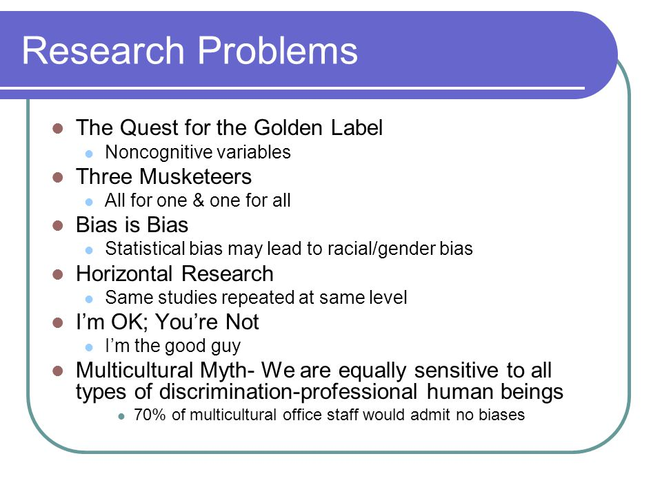 Research Problems The Quest for the Golden Label Noncognitive variables Three Musketeers All for one & one for all Bias is Bias Statistical bias may lead to racial/gender bias Horizontal Research Same studies repeated at same level I'm OK; You're Not I'm the good guy Multicultural Myth- We are equally sensitive to all types of discrimination-professional human beings 70% of multicultural office staff would admit no biases