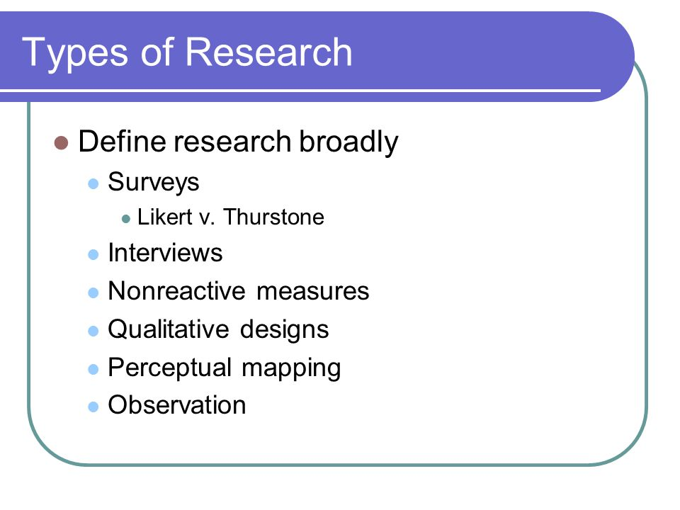 Types of Research Define research broadly Surveys Likert v.