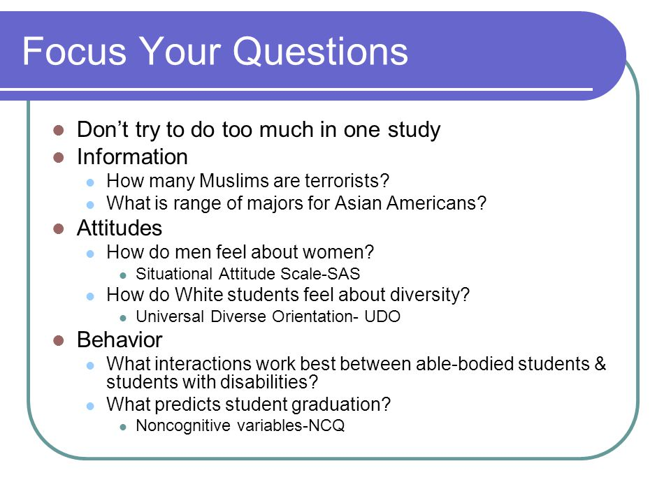 Focus Your Questions Don't try to do too much in one study Information How many Muslims are terrorists.