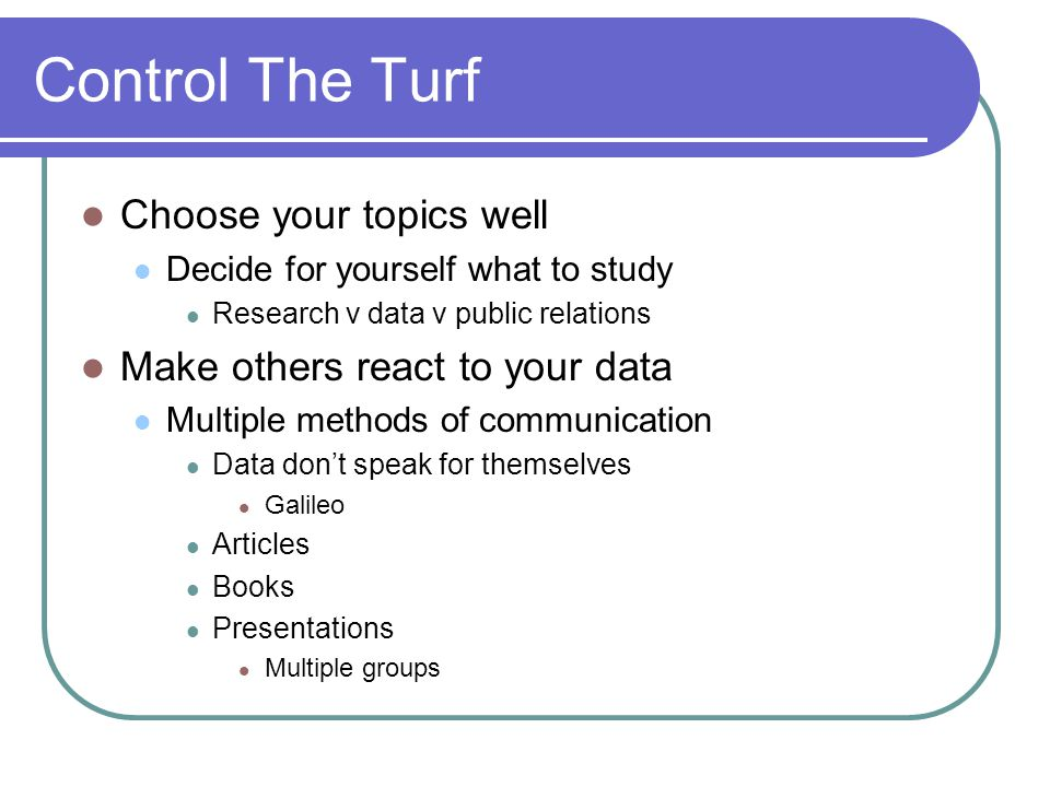 Control The Turf Choose your topics well Decide for yourself what to study Research v data v public relations Make others react to your data Multiple