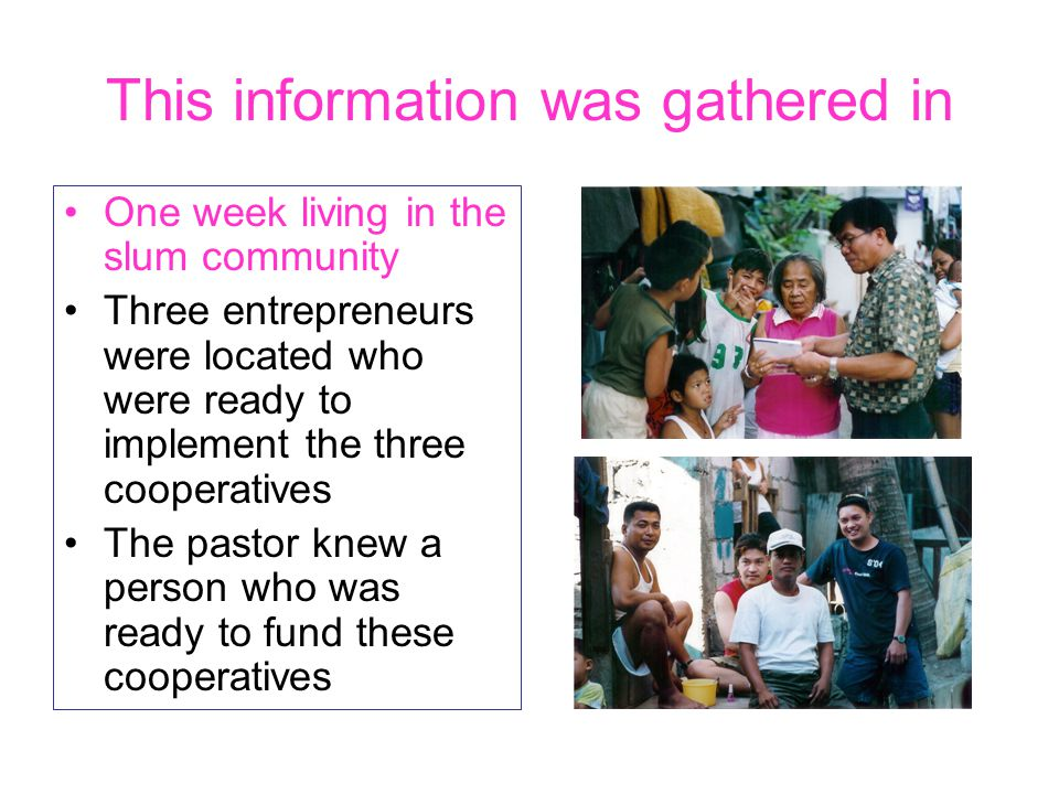 This information was gathered in One week living in the slum community Three entrepreneurs were located who were ready to implement the three cooperat
