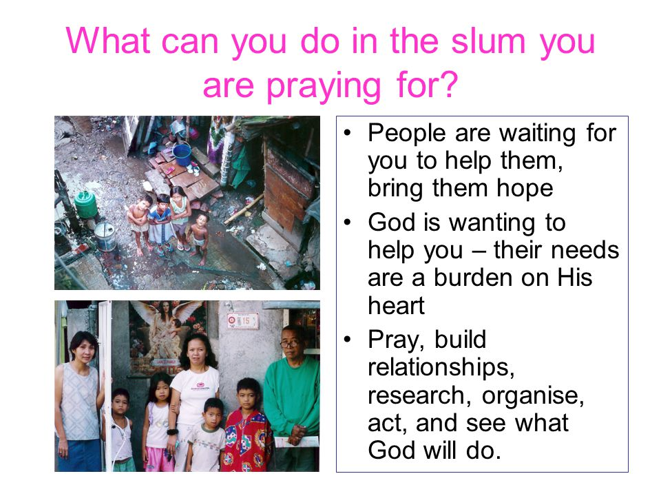 What can you do in the slum you are praying for? People are waiting for you to help them, bring them hope God is wanting to help you – their needs are