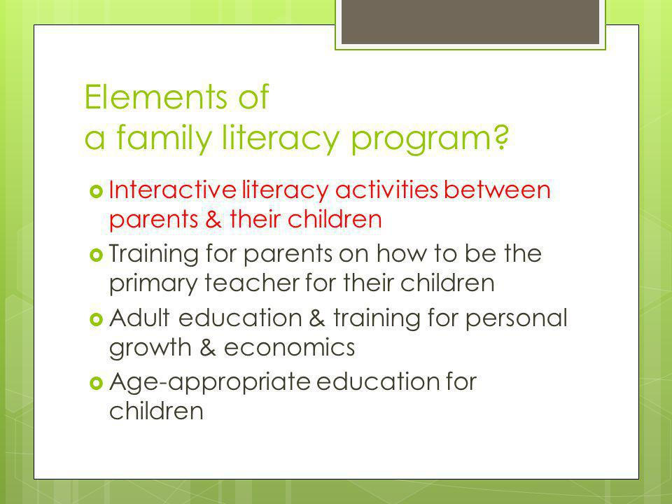 Elements of a family literacy program?  Interactive literacy activities between parents & their children  Training for parents on how to be the prim