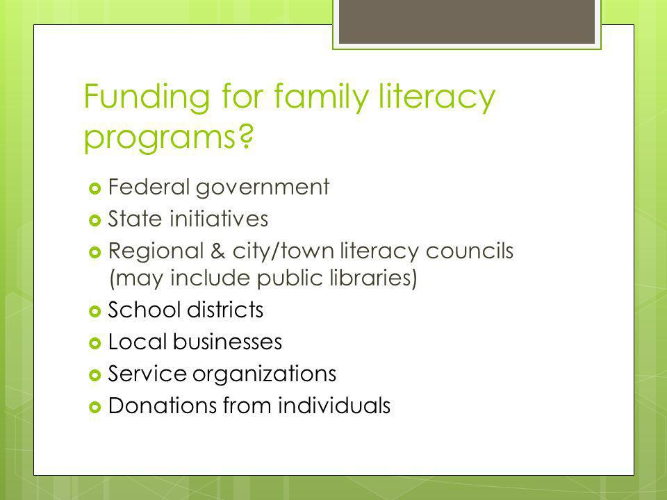 Funding for family literacy programs?  Federal government  State initiatives  Regional & city/town literacy councils (may include public libraries)