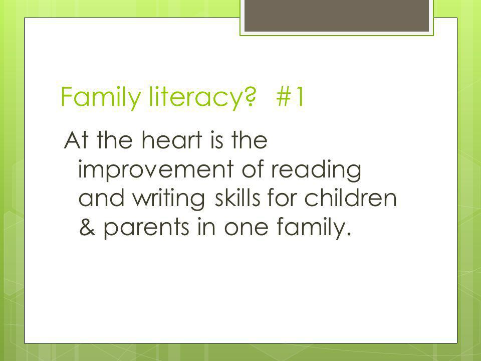 Family literacy? #1 At the heart is the improvement of reading and writing skills for children & parents in one family.