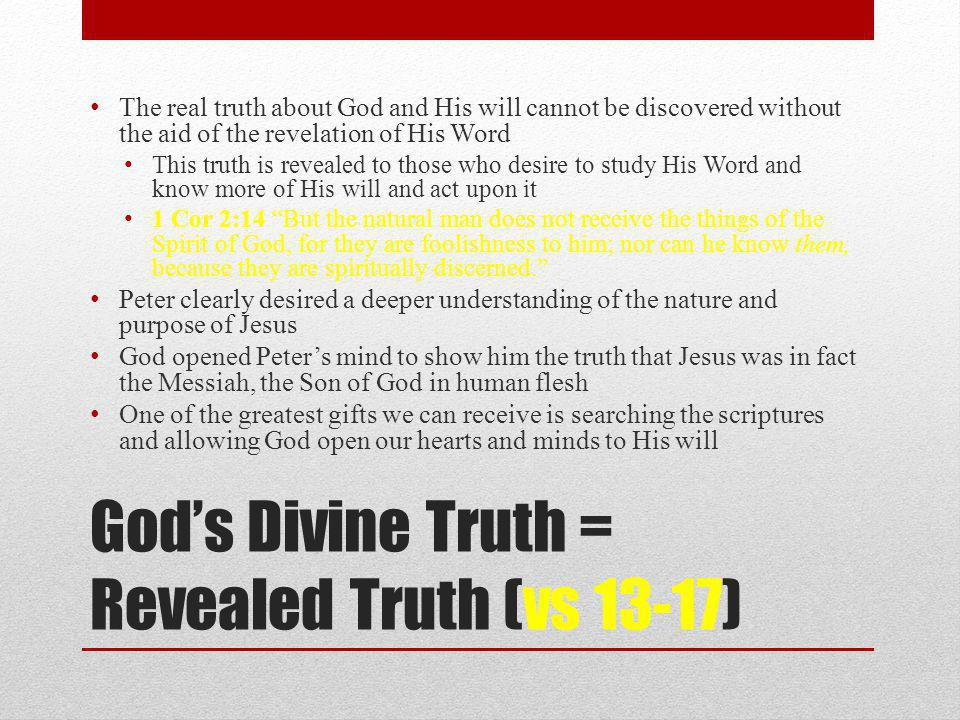 God's Divine Truth = Revealed Truth (vs 13-17) The real truth about God and His will cannot be discovered without the aid of the revelation of His Word This truth is revealed to those who desire to study His Word and know more of His will and act upon it 1 Cor 2:14 But the natural man does not receive the things of the Spirit of God, for they are foolishness to him; nor can he know them, because they are spiritually discerned. Peter clearly desired a deeper understanding of the nature and purpose of Jesus God opened Peter's mind to show him the truth that Jesus was in fact the Messiah, the Son of God in human flesh One of the greatest gifts we can receive is searching the scriptures and allowing God open our hearts and minds to His will