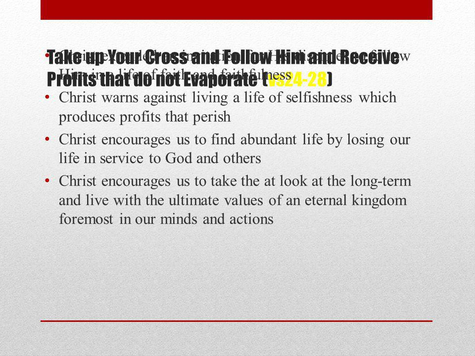 Take up Your Cross and Follow Him and Receive Profits that do not Evaporate (vs24-28) Christ extended an invitation for His disciples to follow Him in a life of faith and faithfulness Christ warns against living a life of selfishness which produces profits that perish Christ encourages us to find abundant life by losing our life in service to God and others Christ encourages us to take the at look at the long-term and live with the ultimate values of an eternal kingdom foremost in our minds and actions