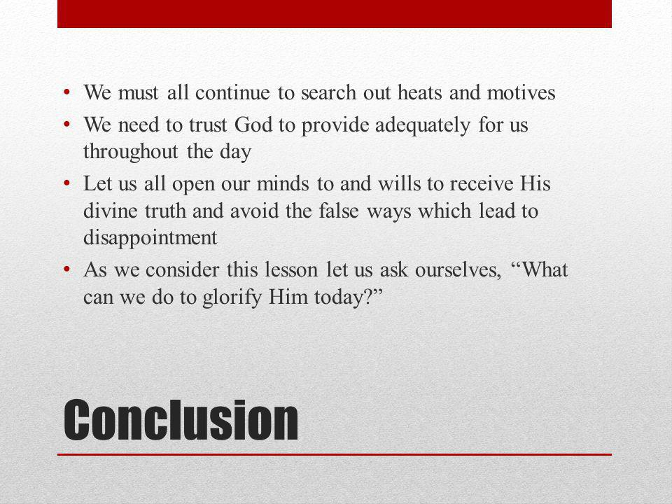 Conclusion We must all continue to search out heats and motives We need to trust God to provide adequately for us throughout the day Let us all open our minds to and wills to receive His divine truth and avoid the false ways which lead to disappointment As we consider this lesson let us ask ourselves, What can we do to glorify Him today