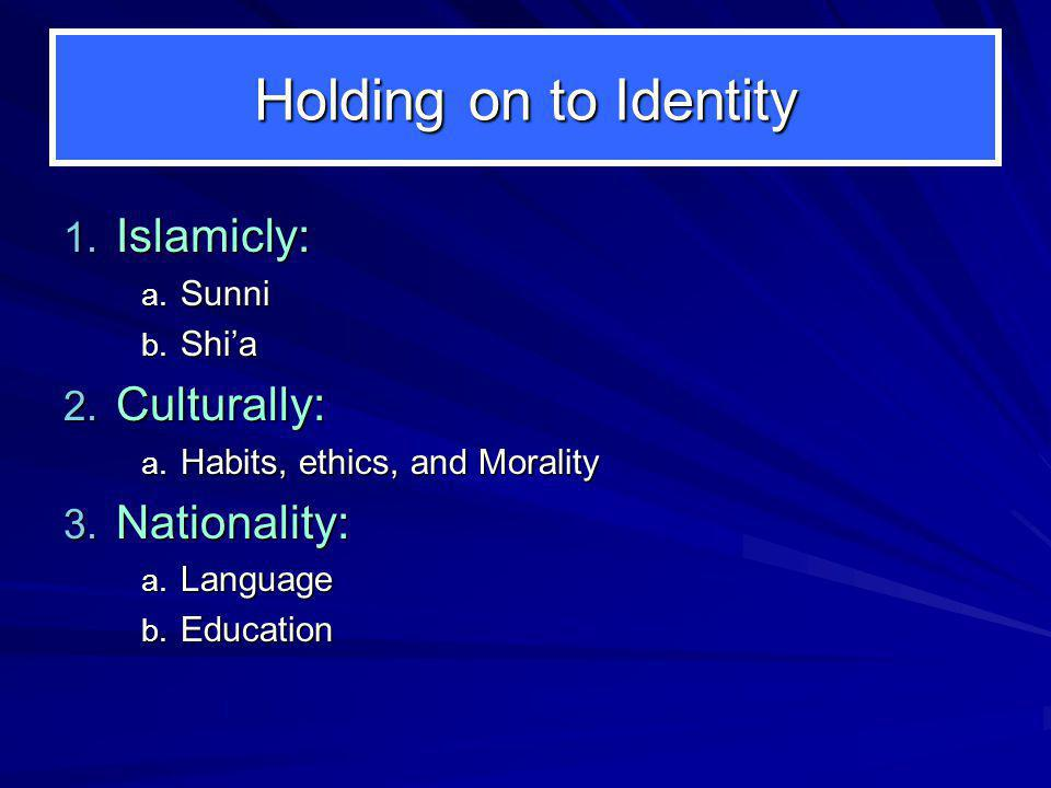 Holding on to Identity 1.Islamicly: a. Sunni b. Shi'a 2.