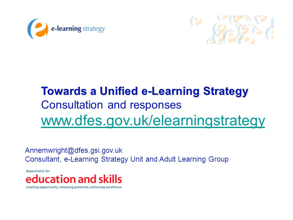 Towards a Unified e-Learning Strategy Consultation and responses www.dfes.gov.uk/elearningstrategy Annemwright@dfes.gsi.gov.uk Consultant, e-Learning