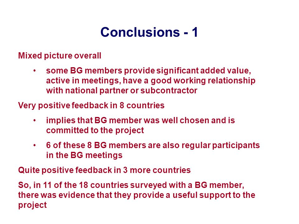 Conclusions - 1 Mixed picture overall some BG members provide significant added value, active in meetings, have a good working relationship with national partner or subcontractor Very positive feedback in 8 countries implies that BG member was well chosen and is committed to the project 6 of these 8 BG members are also regular participants in the BG meetings Quite positive feedback in 3 more countries So, in 11 of the 18 countries surveyed with a BG member, there was evidence that they provide a useful support to the project