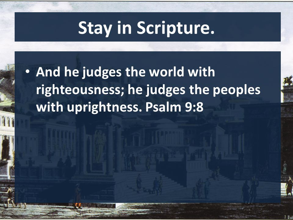 Stay in Scripture. And he judges the world with righteousness; he judges the peoples with uprightness. Psalm 9:8