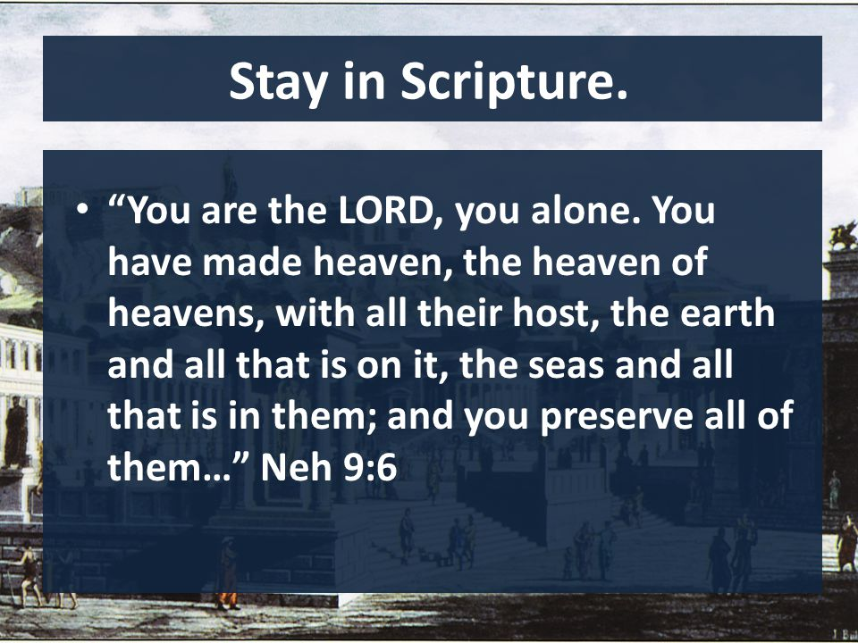 "Stay in Scripture. ""You are the LORD, you alone. You have made heaven, the heaven of heavens, with all their host, the earth and all that is on it, th"