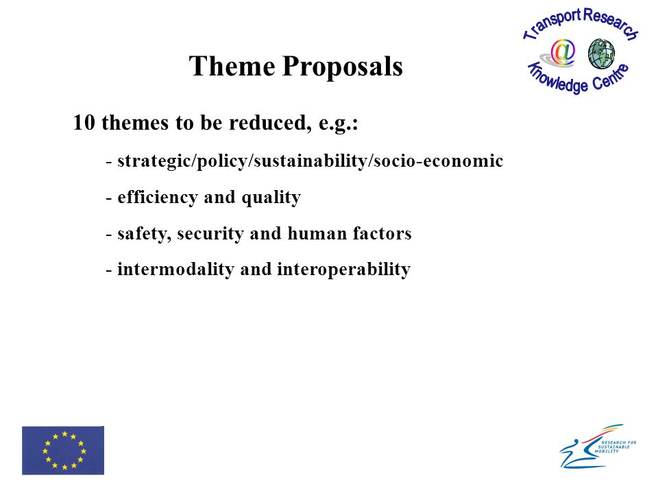 10 themes to be reduced, e.g.: - strategic/policy/sustainability/socio-economic - efficiency and quality - safety, security and human factors - intermodality and interoperability Theme Proposals
