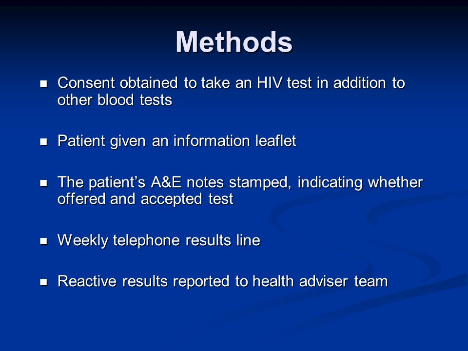 Methods Consent obtained to take an HIV test in addition to other blood tests Consent obtained to take an HIV test in addition to other blood tests Patient given an information leaflet Patient given an information leaflet The patient's A&E notes stamped, indicating whether offered and accepted test The patient's A&E notes stamped, indicating whether offered and accepted test Weekly telephone results line Weekly telephone results line Reactive results reported to health adviser team Reactive results reported to health adviser team