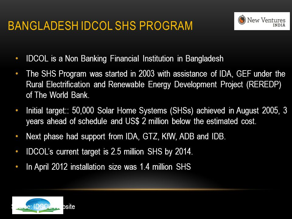 BANGLADESH IDCOL SHS PROGRAM IDCOL is a Non Banking Financial Institution in Bangladesh The SHS Program was started in 2003 with assistance of IDA, GEF under the Rural Electrification and Renewable Energy Development Project (REREDP) of The World Bank.
