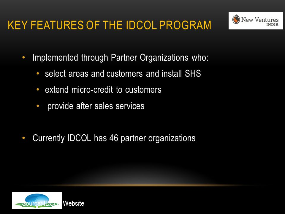 KEY FEATURES OF THE IDCOL PROGRAM Implemented through Partner Organizations who: select areas and customers and install SHS extend micro-credit to customers provide after sales services Currently IDCOL has 46 partner organizations Source: IDCOL Website