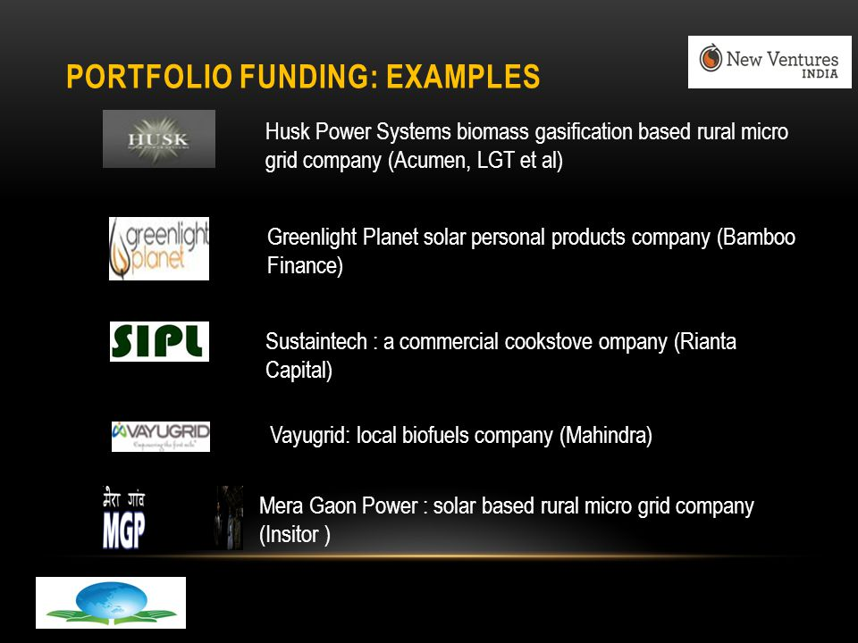 PORTFOLIO FUNDING: EXAMPLES Husk Power Systems biomass gasification based rural micro grid company (Acumen, LGT et al) Greenlight Planet solar personal products company (Bamboo Finance) Sustaintech : a commercial cookstove ompany (Rianta Capital) Vayugrid: local biofuels company (Mahindra) Mera Gaon Power : solar based rural micro grid company (Insitor )