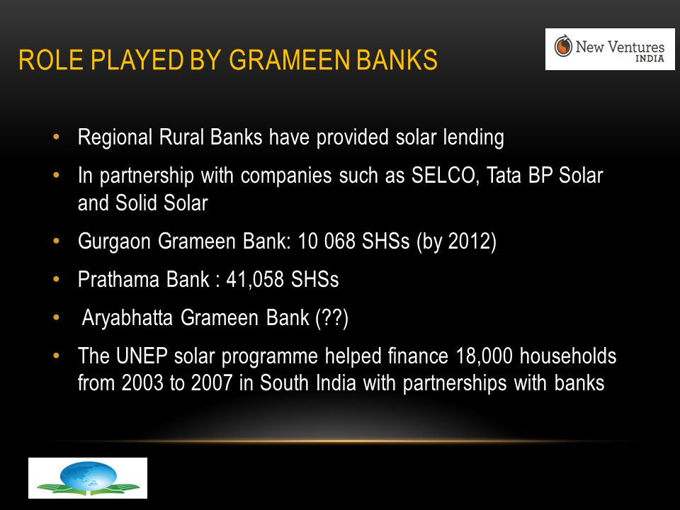 ROLE PLAYED BY GRAMEEN BANKS Regional Rural Banks have provided solar lending In partnership with companies such as SELCO, Tata BP Solar and Solid Solar Gurgaon Grameen Bank: 10 068 SHSs (by 2012) Prathama Bank : 41,058 SHSs Aryabhatta Grameen Bank ( ) The UNEP solar programme helped finance 18,000 households from 2003 to 2007 in South India with partnerships with banks