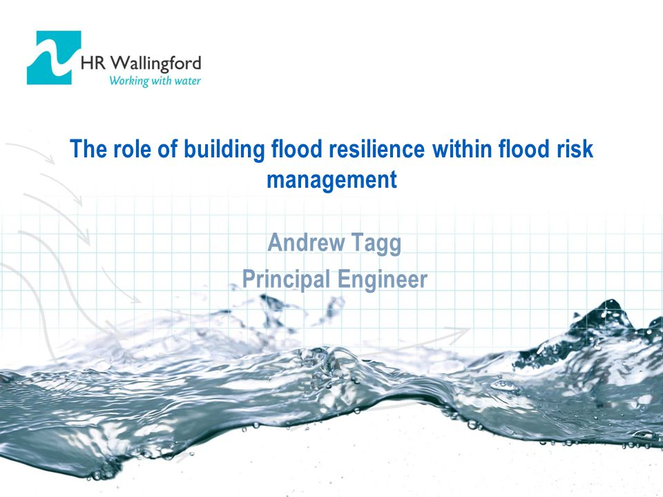 The role of building flood resilience within flood risk management Andrew Tagg Principal Engineer Andrew Tagg Principal Engineer