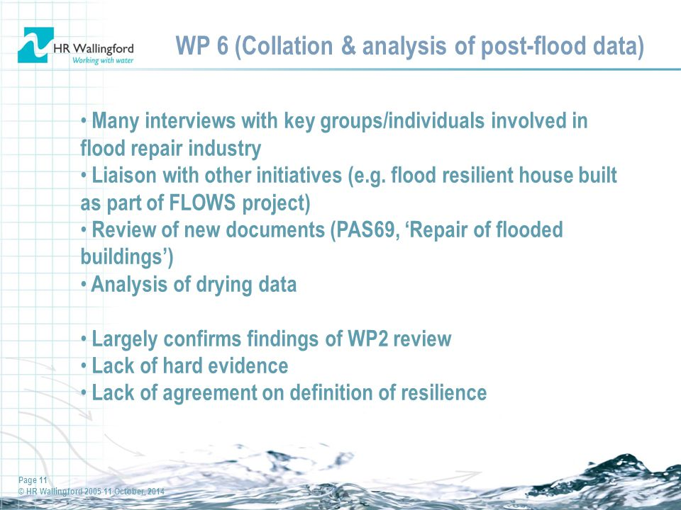 Page 11 © HR Wallingford 2005 11 October, 2014 WP 6 (Collation & analysis of post-flood data) Many interviews with key groups/individuals involved in flood repair industry Liaison with other initiatives (e.g.