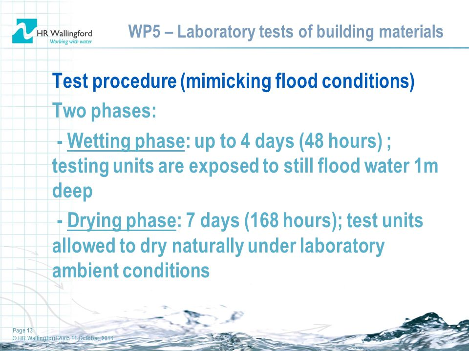 Page 13 © HR Wallingford 2005 11 October, 2014 WP5 – Laboratory tests of building materials Test procedure (mimicking flood conditions) Two phases: - Wetting phase: up to 4 days (48 hours) ; testing units are exposed to still flood water 1m deep - Drying phase: 7 days (168 hours); test units allowed to dry naturally under laboratory ambient conditions