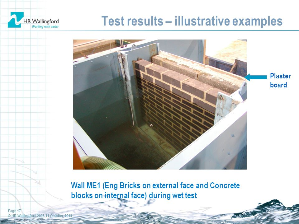 Page 17 © HR Wallingford 2005 11 October, 2014 Test results – illustrative examples Wall ME1 (Eng Bricks on external face and Concrete blocks on internal face) during wet test Plaster board
