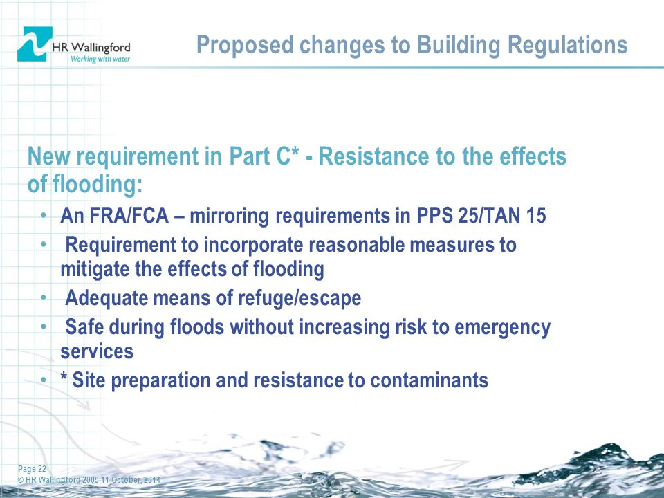 Page 22 © HR Wallingford 2005 11 October, 2014 Proposed changes to Building Regulations New requirement in Part C* - Resistance to the effects of flooding: An FRA/FCA – mirroring requirements in PPS 25/TAN 15 Requirement to incorporate reasonable measures to mitigate the effects of flooding Adequate means of refuge/escape Safe during floods without increasing risk to emergency services * Site preparation and resistance to contaminants
