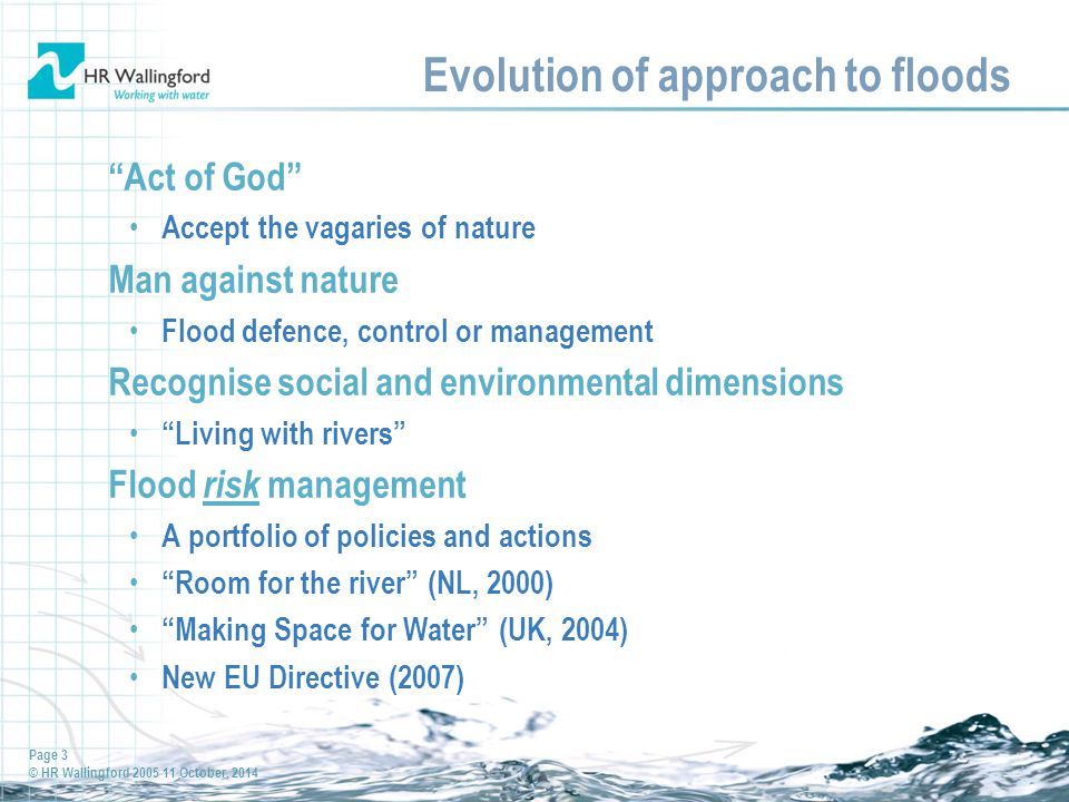 Page 3 © HR Wallingford 2005 11 October, 2014 Evolution of approach to floods Act of God Accept the vagaries of nature Man against nature Flood defence, control or management Recognise social and environmental dimensions Living with rivers Flood risk management A portfolio of policies and actions Room for the river (NL, 2000) Making Space for Water (UK, 2004) New EU Directive (2007)