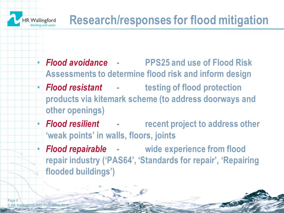 Page 7 © HR Wallingford 2005 11 October, 2014 Recent project (1) 'Improving the flood resilience of buildings through improved materials, methods and details' Funders DCLG & Defra / Environment Agency with: –NHBC –Scottish Building Standards Agency –Council of Mortgage Lenders –Concrete Block Association –CIRIA Core members