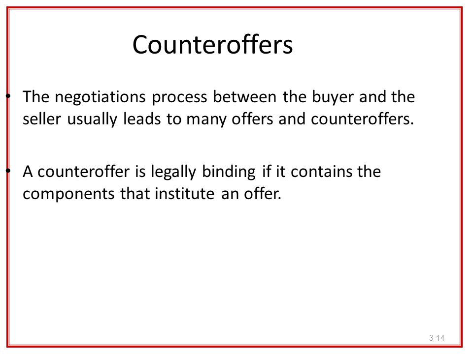 3-14 Counteroffers The negotiations process between the buyer and the seller usually leads to many offers and counteroffers. A counteroffer is legally