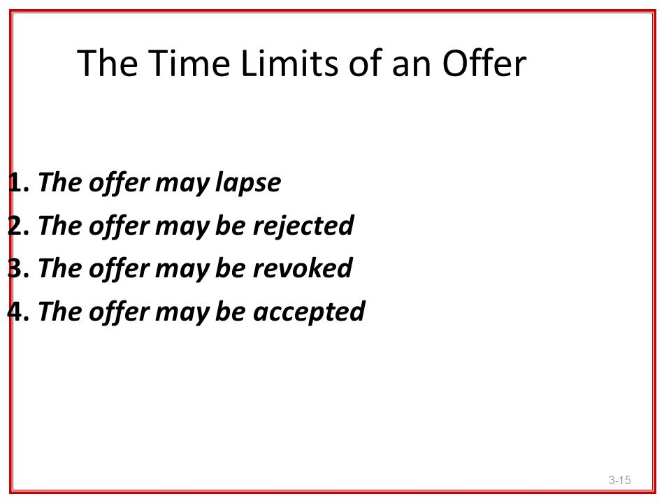 3-15 The Time Limits of an Offer 1. The offer may lapse 2. The offer may be rejected 3. The offer may be revoked 4. The offer may be accepted