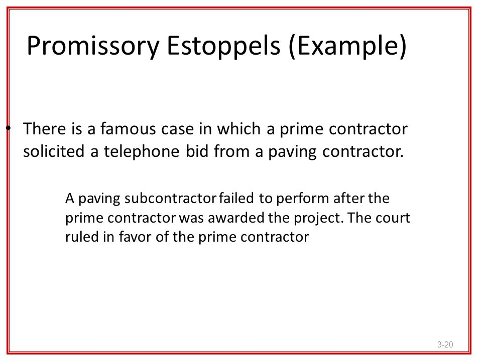 3-20 Promissory Estoppels (Example) There is a famous case in which a prime contractor solicited a telephone bid from a paving contractor. A paving su