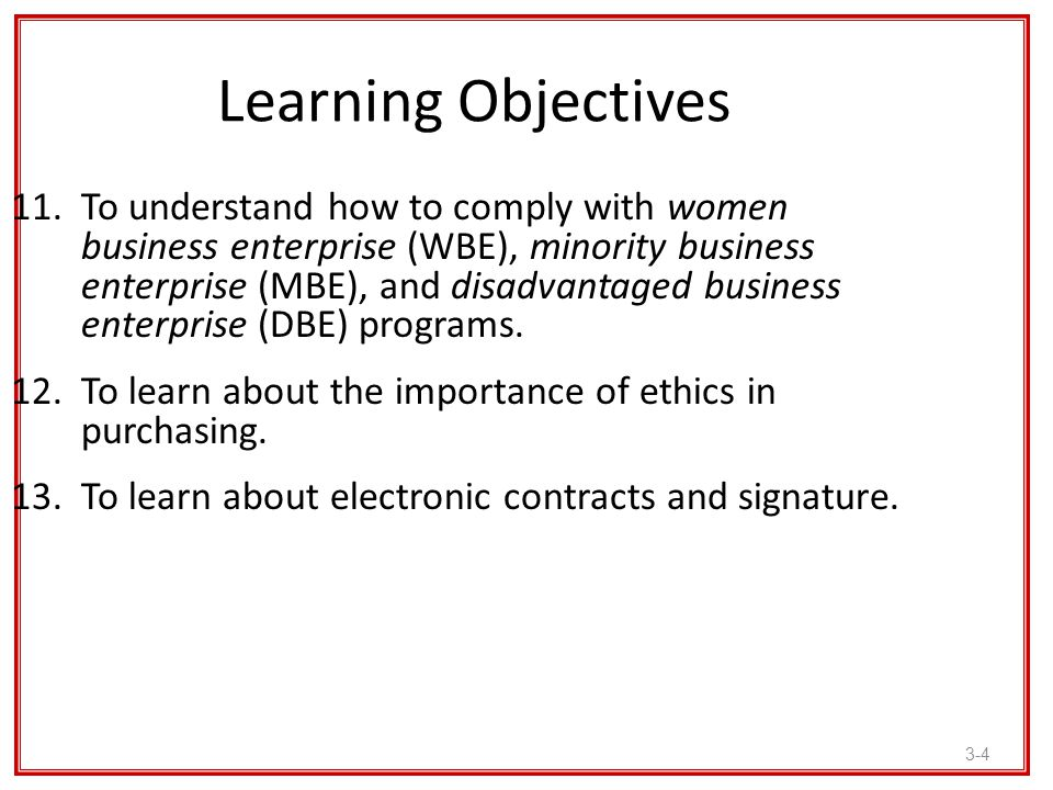 3-4 Learning Objectives 11.To understand how to comply with women business enterprise (WBE), minority business enterprise (MBE), and disadvantaged bus