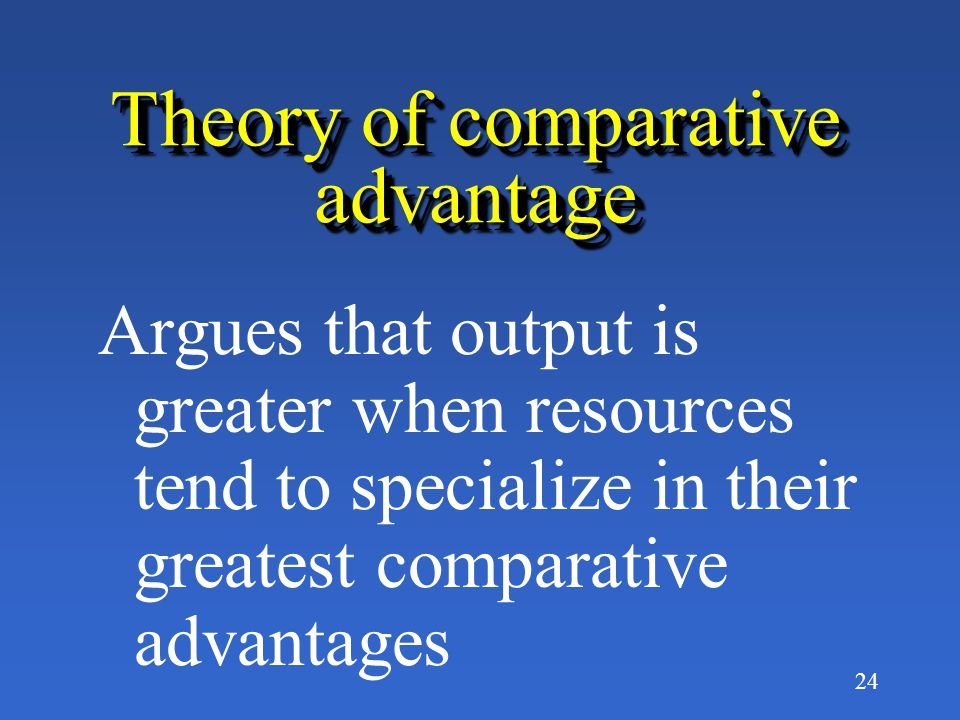24 Theory of comparative advantage Argues that output is greater when resources tend to specialize in their greatest comparative advantages