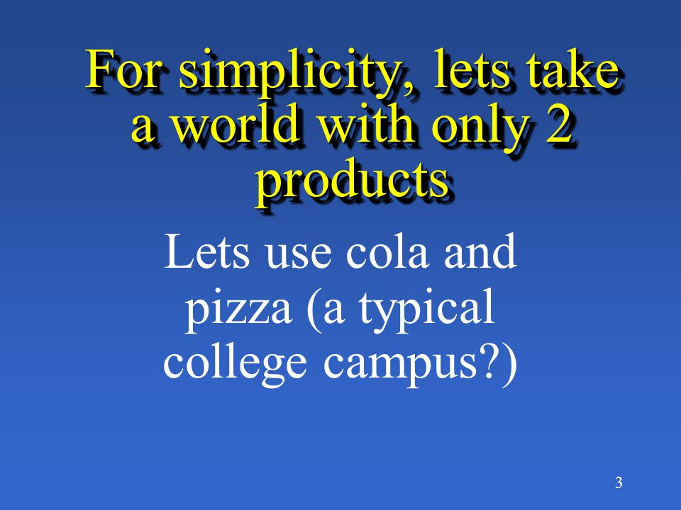 3 For simplicity, lets take a world with only 2 products Lets use cola and pizza (a typical college campus?)