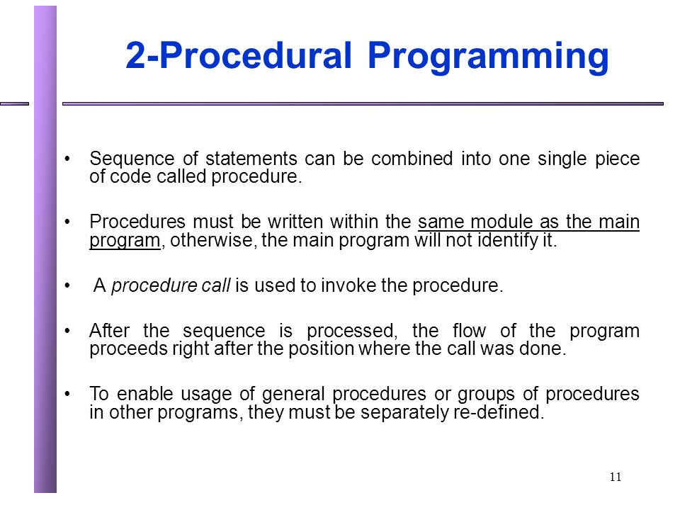11 2-Procedural Programming Sequence of statements can be combined into one single piece of code called procedure. Procedures must be written within t