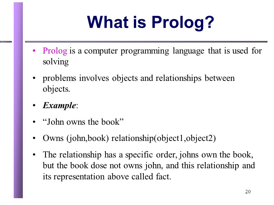 20 What is Prolog? Prolog is a computer programming language that is used for solving problems involves objects and relationships between objects. Exa