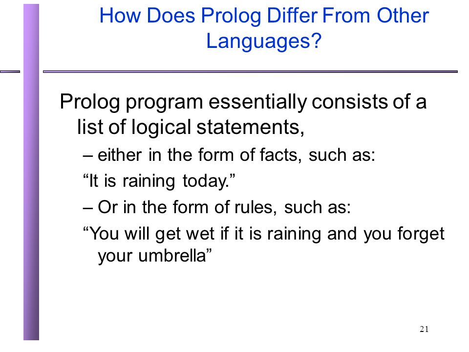 21 How Does Prolog Differ From Other Languages? Prolog program essentially consists of a list of logical statements, –either in the form of facts, suc