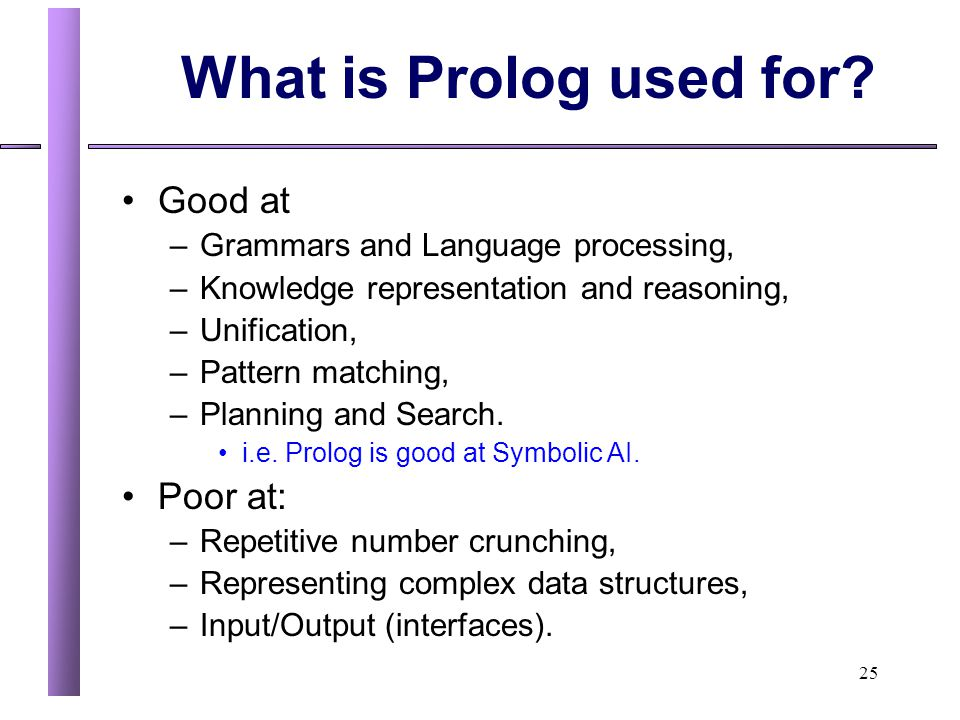 25 What is Prolog used for? Good at –Grammars and Language processing, –Knowledge representation and reasoning, –Unification, –Pattern matching, –Plan
