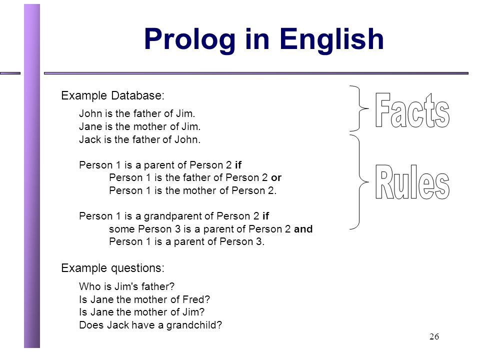 26 Prolog in English Example Database: John is the father of Jim. Jane is the mother of Jim. Jack is the father of John. Person 1 is a parent of Perso