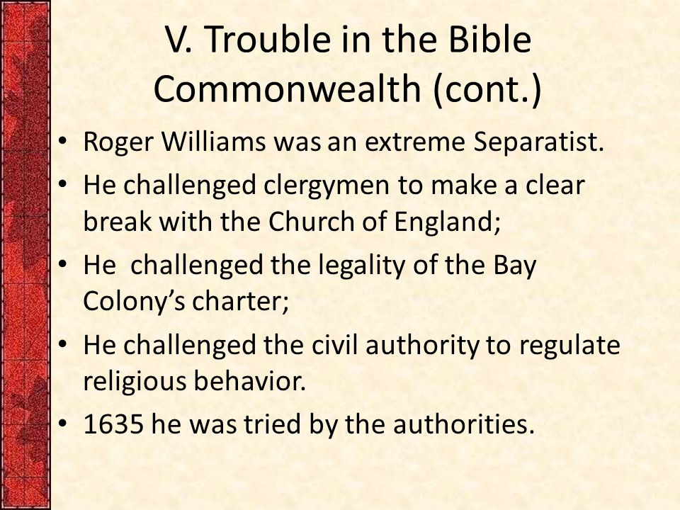 V.Trouble in the Bible Commonwealth (cont.) Roger Williams was an extreme Separatist.